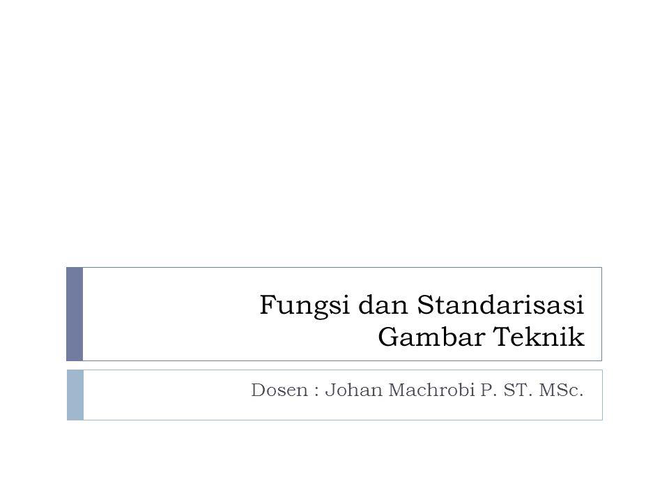 Fungsi dan Standarisasi Gambar Teknik Dosen : Johan Machrobi P. ST. MSc.