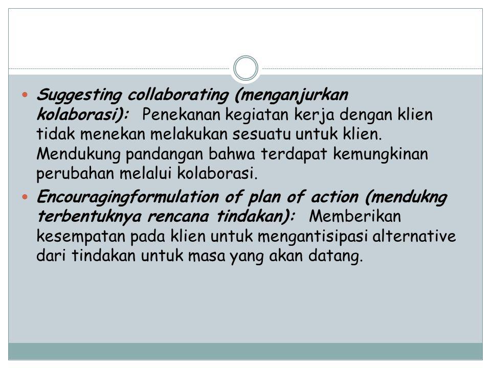 Suggesting collaborating (menganjurkan kolaborasi): Penekanan kegiatan kerja dengan klien tidak menekan melakukan sesuatu untuk klien. Mendukung panda