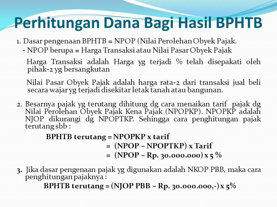 Perhitungan Dana Bagi Hasil BPHTB 1. Dasar pengenaan BPHTB = NPOP (Nilai Perolehan Obyek Pajak. - NPOP berupa = Harga Transaksi atau Nilai Pasar Obyek