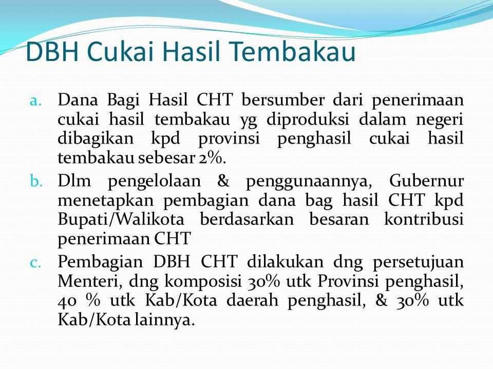 DBH Cukai Hasil Tembakau a. Dana Bagi Hasil CHT bersumber dari penerimaan cukai hasil tembakau yg diproduksi dalam negeri dibagikan kpd provinsi pengh