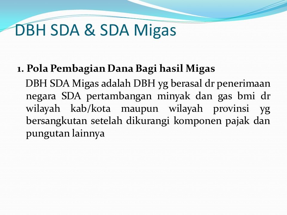 DBH SDA & SDA Migas 1. Pola Pembagian Dana Bagi hasil Migas DBH SDA Migas adalah DBH yg berasal dr penerimaan negara SDA pertambangan minyak dan gas b