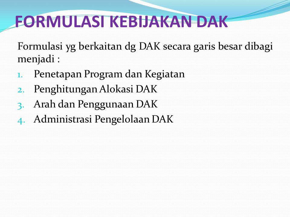 FORMULASI KEBIJAKAN DAK Formulasi yg berkaitan dg DAK secara garis besar dibagi menjadi : 1. Penetapan Program dan Kegiatan 2. Penghitungan Alokasi DA