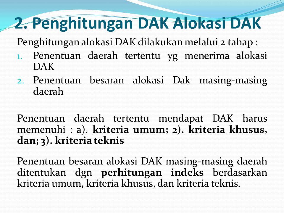 2. Penghitungan DAK Alokasi DAK Penghitungan alokasi DAK dilakukan melalui 2 tahap : 1. Penentuan daerah tertentu yg menerima alokasi DAK 2. Penentuan