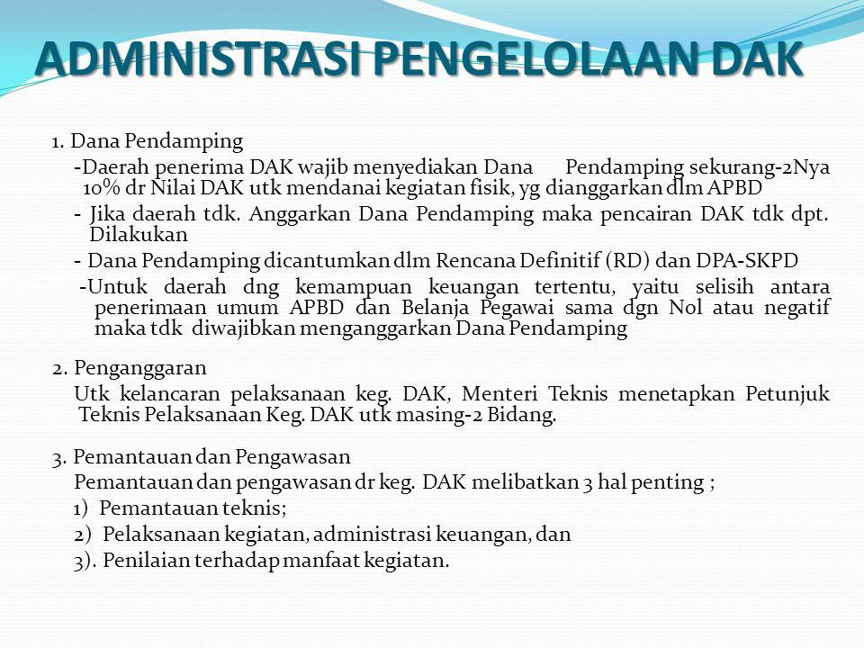 ADMINISTRASI PENGELOLAAN DAK 1. Dana Pendamping -Daerah penerima DAK wajib menyediakan Dana Pendamping sekurang-2Nya 10% dr Nilai DAK utk mendanai keg