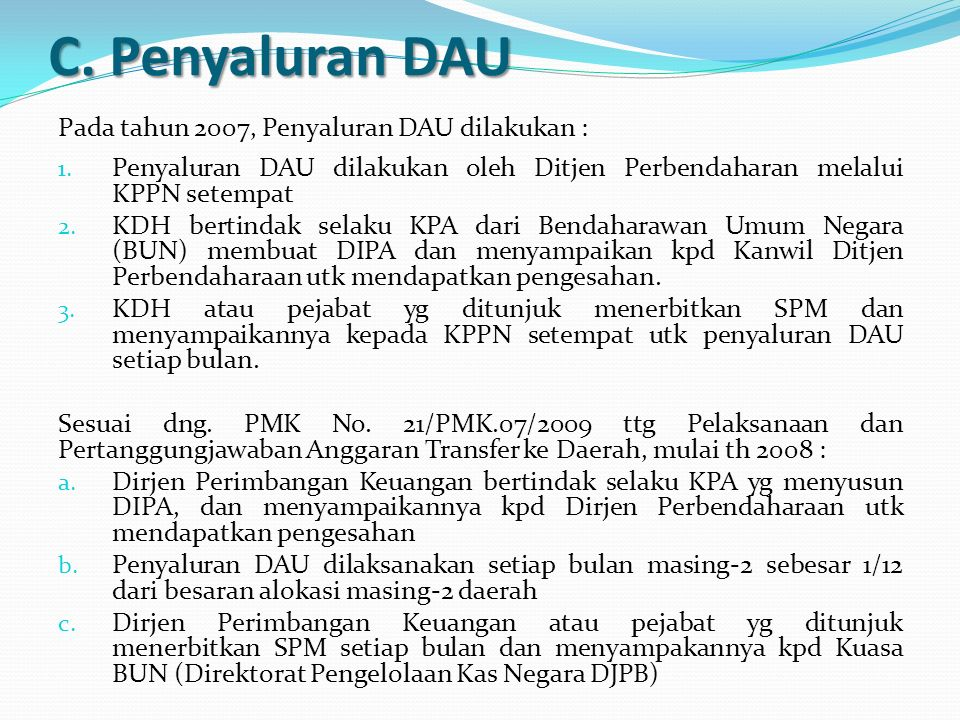 C. Penyaluran DAU Pada tahun 2007, Penyaluran DAU dilakukan : 1. Penyaluran DAU dilakukan oleh Ditjen Perbendaharan melalui KPPN setempat 2. KDH berti
