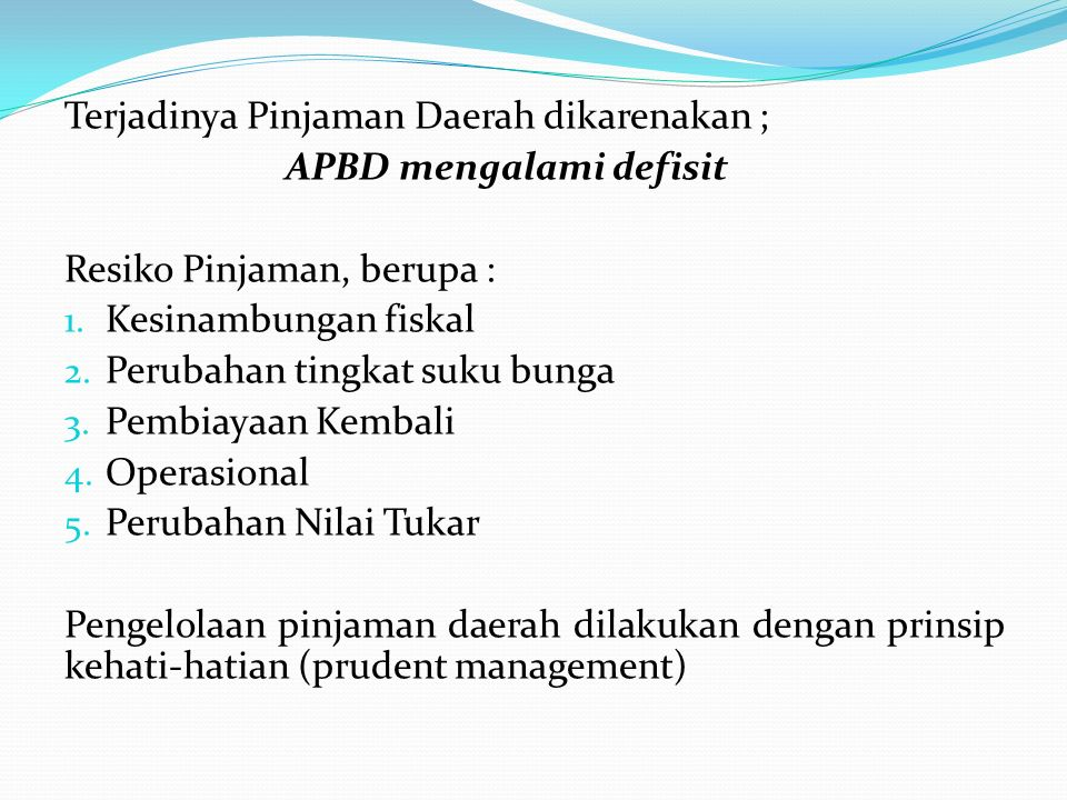 Terjadinya Pinjaman Daerah dikarenakan ; APBD mengalami defisit Resiko Pinjaman, berupa : 1. Kesinambungan fiskal 2. Perubahan tingkat suku bunga 3. P