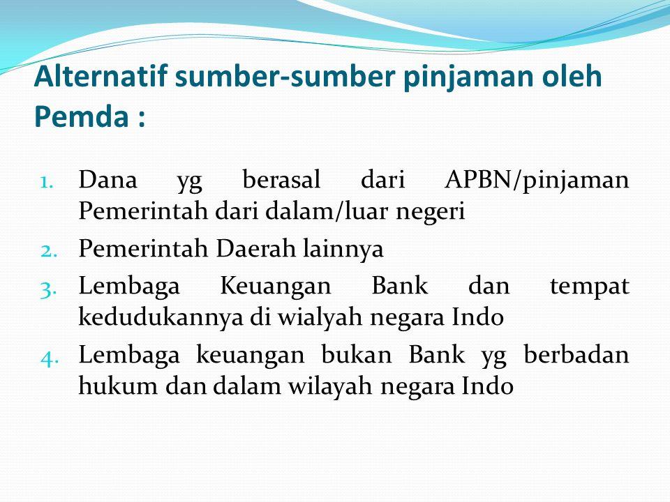 Alternatif sumber-sumber pinjaman oleh Pemda : 1. Dana yg berasal dari APBN/pinjaman Pemerintah dari dalam/luar negeri 2. Pemerintah Daerah lainnya 3.