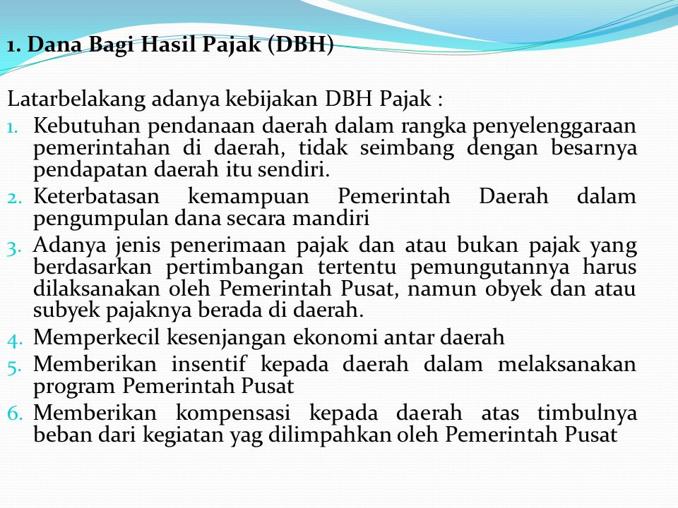 1. Dana Bagi Hasil Pajak (DBH) Latarbelakang adanya kebijakan DBH Pajak : 1. Kebutuhan pendanaan daerah dalam rangka penyelenggaraan pemerintahan di d