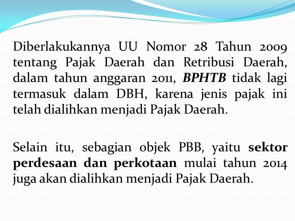 Diberlakukannya UU Nomor 28 Tahun 2009 tentang Pajak Daerah dan Retribusi Daerah, dalam tahun anggaran 2011, BPHTB tidak lagi termasuk dalam DBH, kare