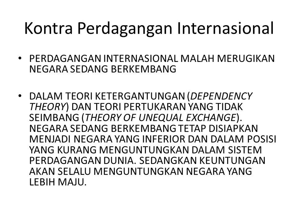 Kontra Perdagangan Internasional PERDAGANGAN INTERNASIONAL MALAH MERUGIKAN NEGARA SEDANG BERKEMBANG DALAM TEORI KETERGANTUNGAN (DEPENDENCY THEORY) DAN