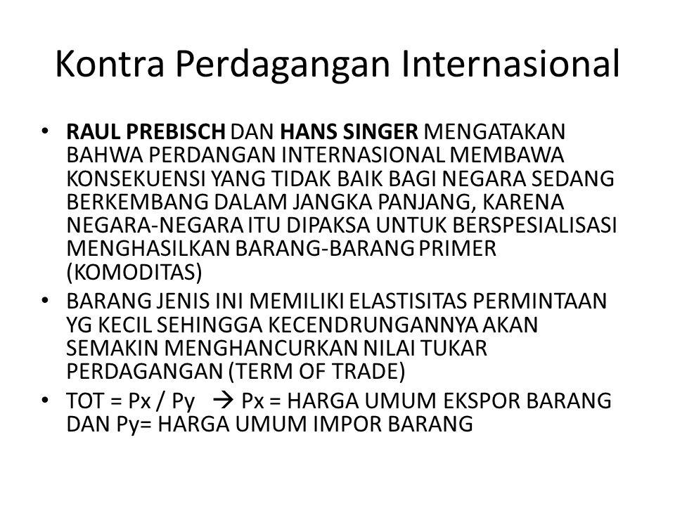 Kontra Perdagangan Internasional RAUL PREBISCH DAN HANS SINGER MENGATAKAN BAHWA PERDANGAN INTERNASIONAL MEMBAWA KONSEKUENSI YANG TIDAK BAIK BAGI NEGAR