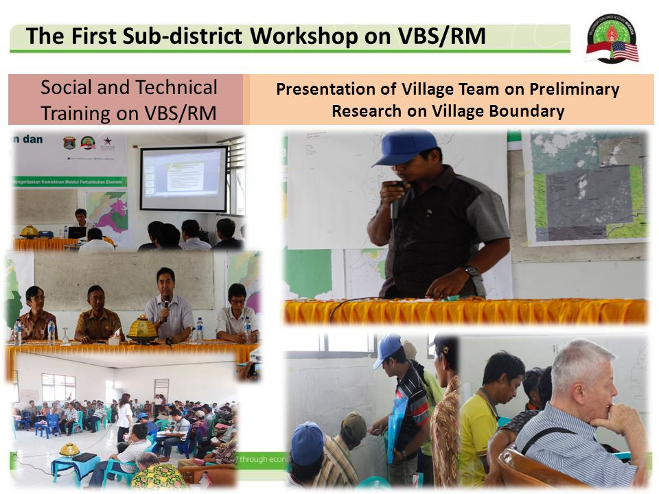 Social and Technical Training on VBS/RM Presentation of Village Team on Preliminary Research on Village Boundary The First Sub-district Workshop on VB
