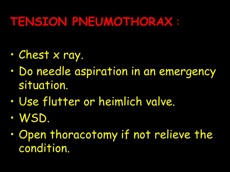 TENSION PNEUMOTHORAX : Chest x ray. Do needle aspiration in an emergency situation. Use flutter or heimlich valve. WSD. Open thoracotomy if not reliev
