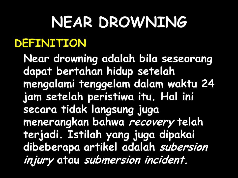 NEAR DROWNING DEFINITION Near drowning adalah bila seseorang dapat bertahan hidup setelah mengalami tenggelam dalam waktu 24 jam setelah peristiwa itu