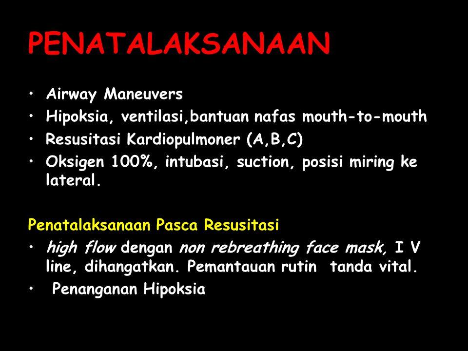 PENATALAKSANAAN Airway Maneuvers Hipoksia, ventilasi,bantuan nafas mouth-to-mouth Resusitasi Kardiopulmoner (A,B,C) Oksigen 100%, intubasi, suction, p