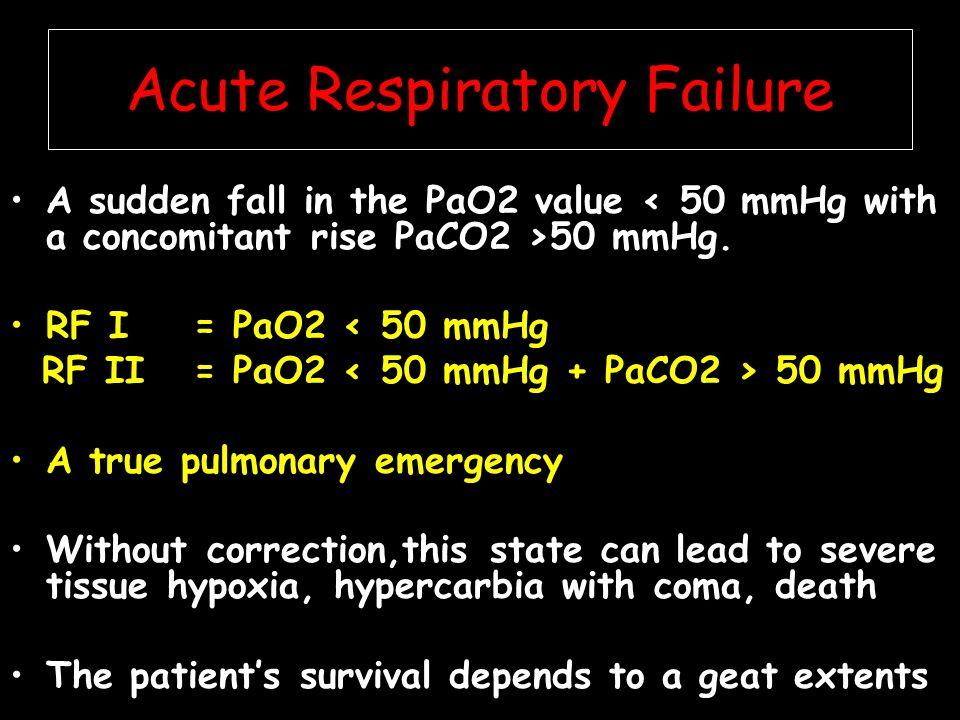 Acute Respiratory Failure A sudden fall in the PaO2 value 50 mmHg. RF I = PaO2 < 50 mmHg RF II = PaO2 50 mmHg A true pulmonary emergency Without corre