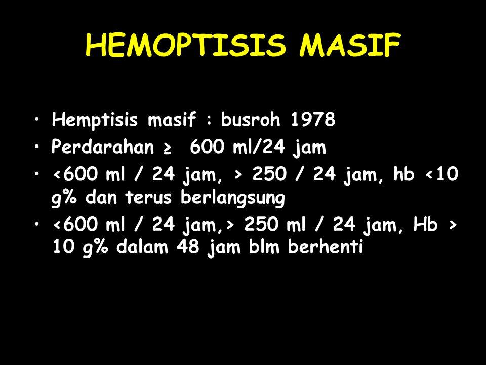 HEMOPTISIS MASIF Hemptisis masif : busroh 1978 Perdarahan ≥ 600 ml/24 jam 250 / 24 jam, hb <10 g% dan terus berlangsung 250 ml / 24 jam, Hb > 10 g% da