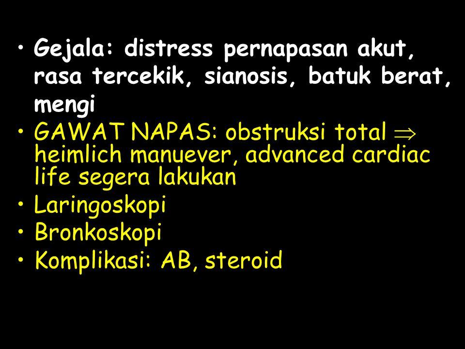 Gejala: distress pernapasan akut, rasa tercekik, sianosis, batuk berat, mengi GAWAT NAPAS: obstruksi total  heimlich manuever, advanced cardiac life