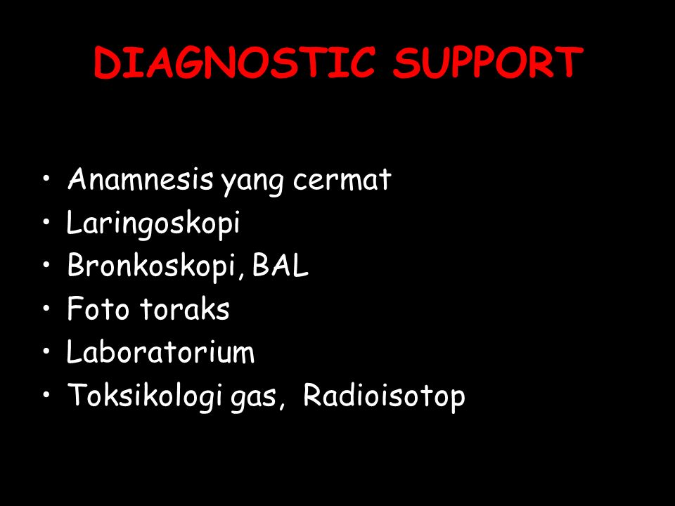 DIAGNOSTIC SUPPORT Anamnesis yang cermat Laringoskopi Bronkoskopi, BAL Foto toraks Laboratorium Toksikologi gas, Radioisotop