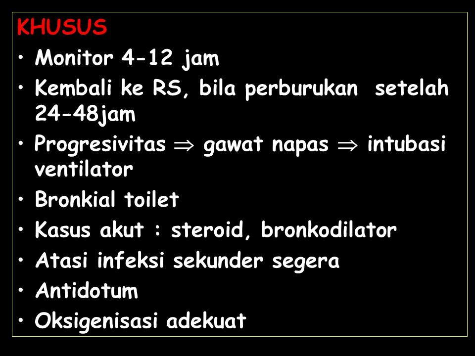 KHUSUS Monitor 4-12 jam Kembali ke RS, bila perburukan setelah 24-48jam Progresivitas  gawat napas  intubasi ventilator Bronkial toilet Kasus akut :