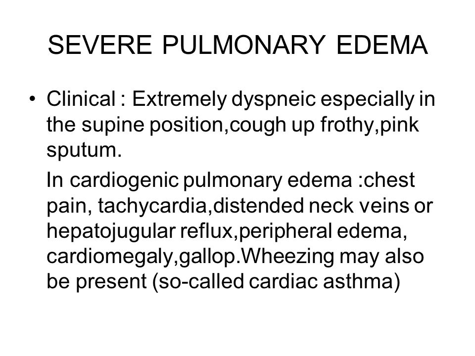 SEVERE PULMONARY EDEMA Clinical : Extremely dyspneic especially in the supine position,cough up frothy,pink sputum. In cardiogenic pulmonary edema :ch