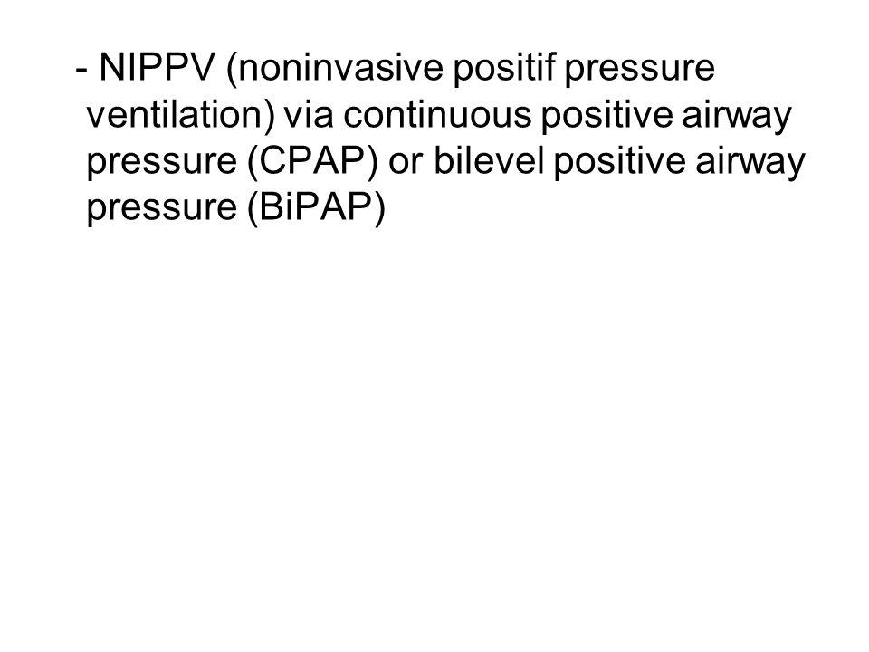 - NIPPV (noninvasive positif pressure ventilation) via continuous positive airway pressure (CPAP) or bilevel positive airway pressure (BiPAP)