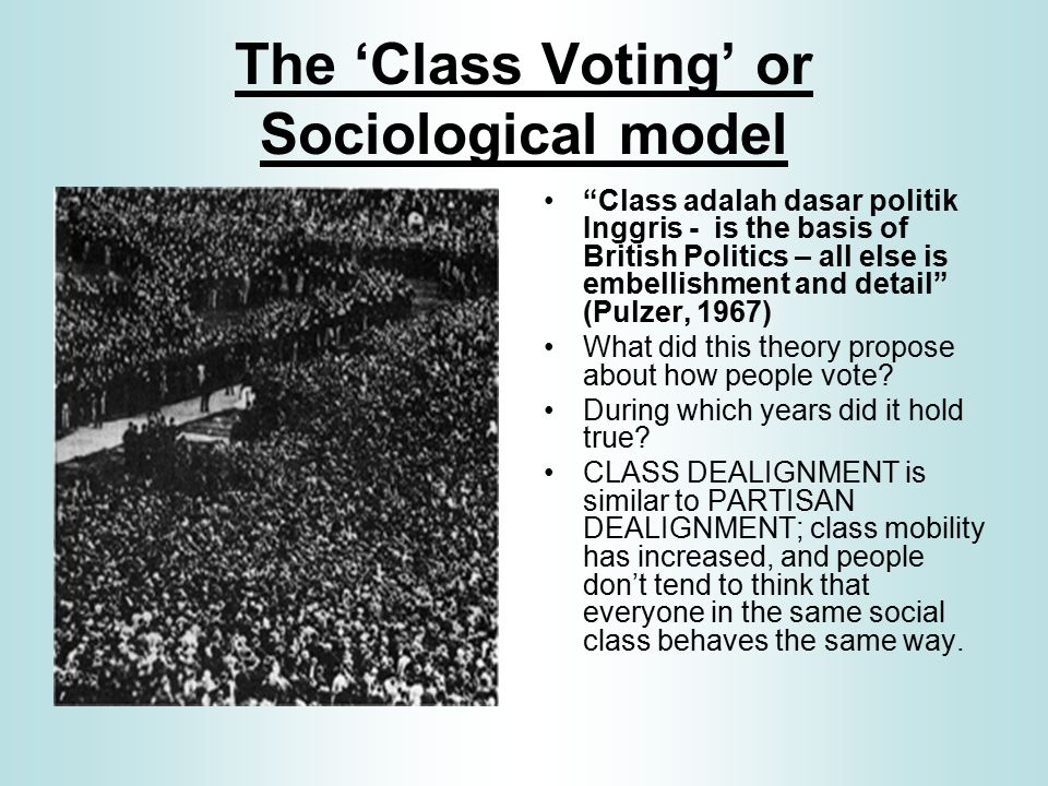 The 'Class Voting' or Sociological model Class adalah dasar politik Inggris - is the basis of British Politics – all else is embellishment and detail (Pulzer, 1967) What did this theory propose about how people vote.