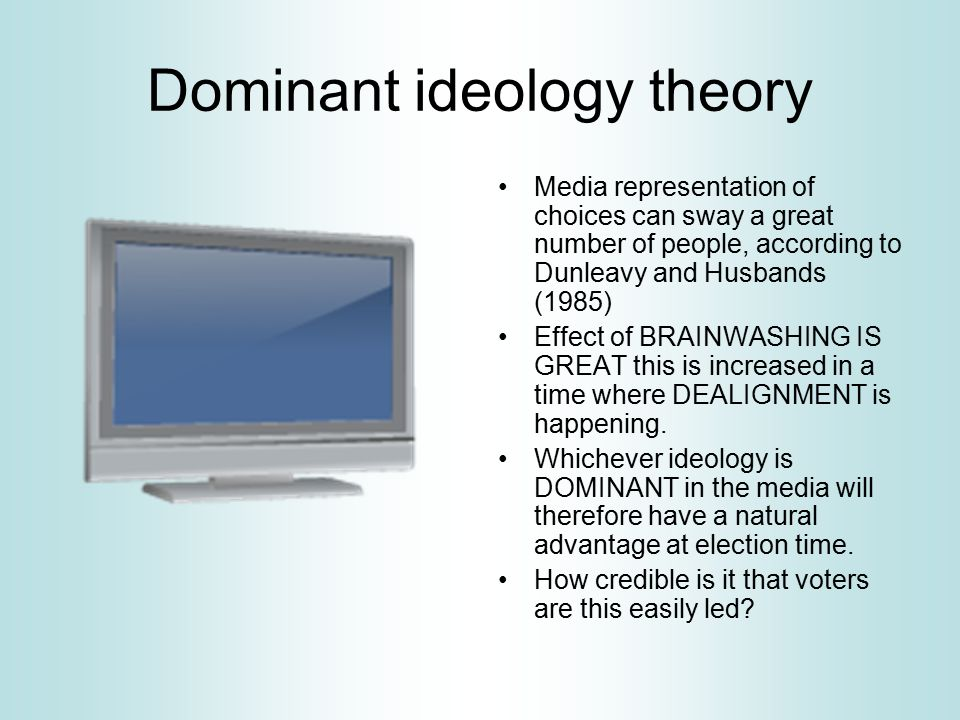 Dominant ideology theory Media representation of choices can sway a great number of people, according to Dunleavy and Husbands (1985) Effect of BRAINWASHING IS GREAT this is increased in a time where DEALIGNMENT is happening.