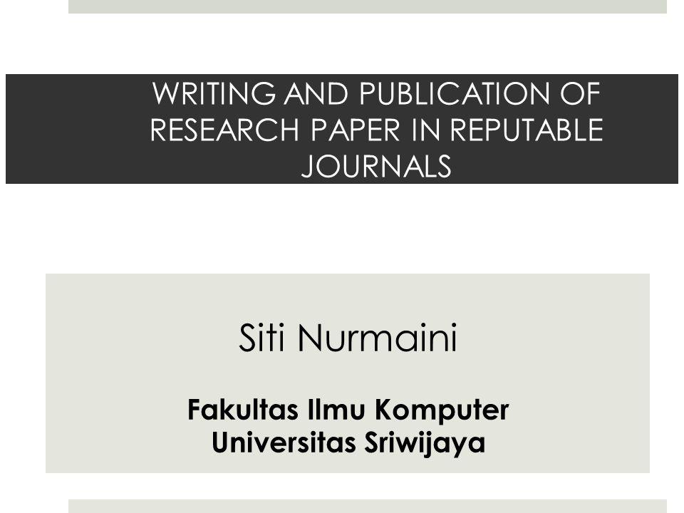WRITING AND PUBLICATION OF RESEARCH PAPER IN REPUTABLE JOURNALS Siti Nurmaini Fakultas Ilmu Komputer Universitas Sriwijaya