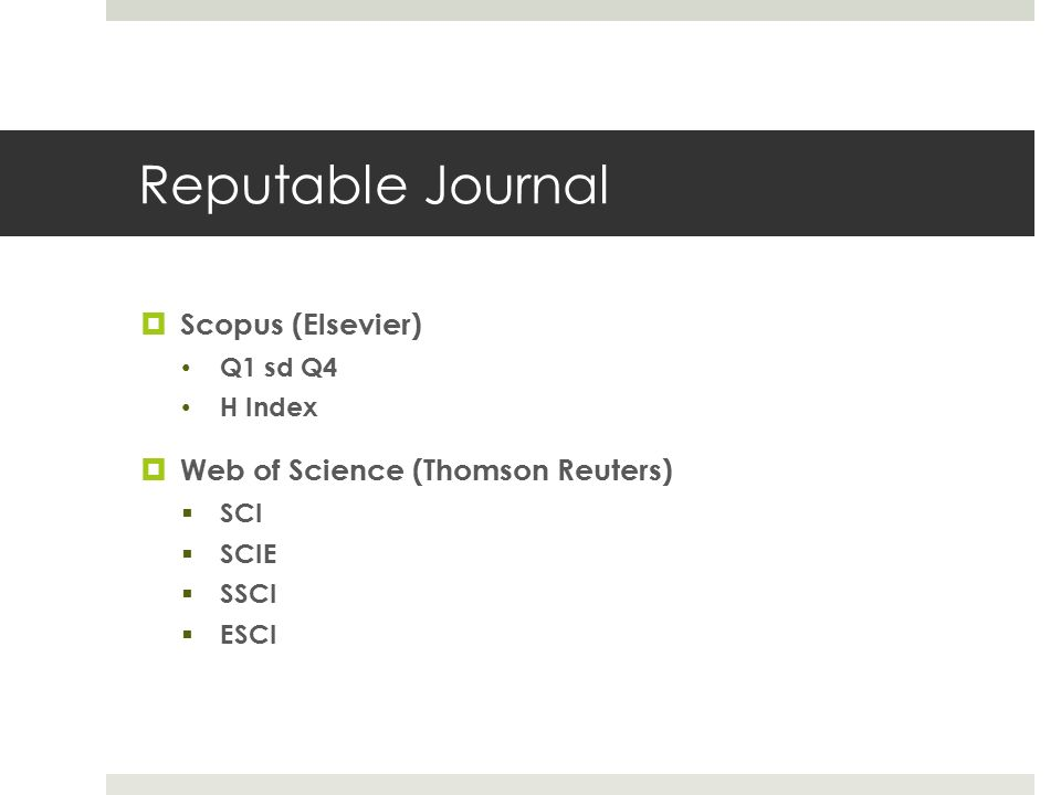 Reputable Journal  Scopus (Elsevier) Q1 sd Q4 H Index  Web of Science (Thomson Reuters)  SCI  SCIE  SSCI  ESCI