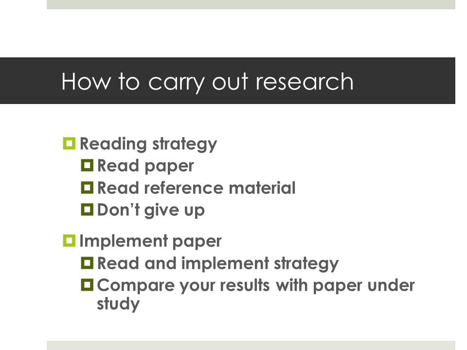 How to carry out research  Reading strategy  Read paper  Read reference material  Don't give up  Implement paper  Read and implement strategy  Compare your results with paper under study