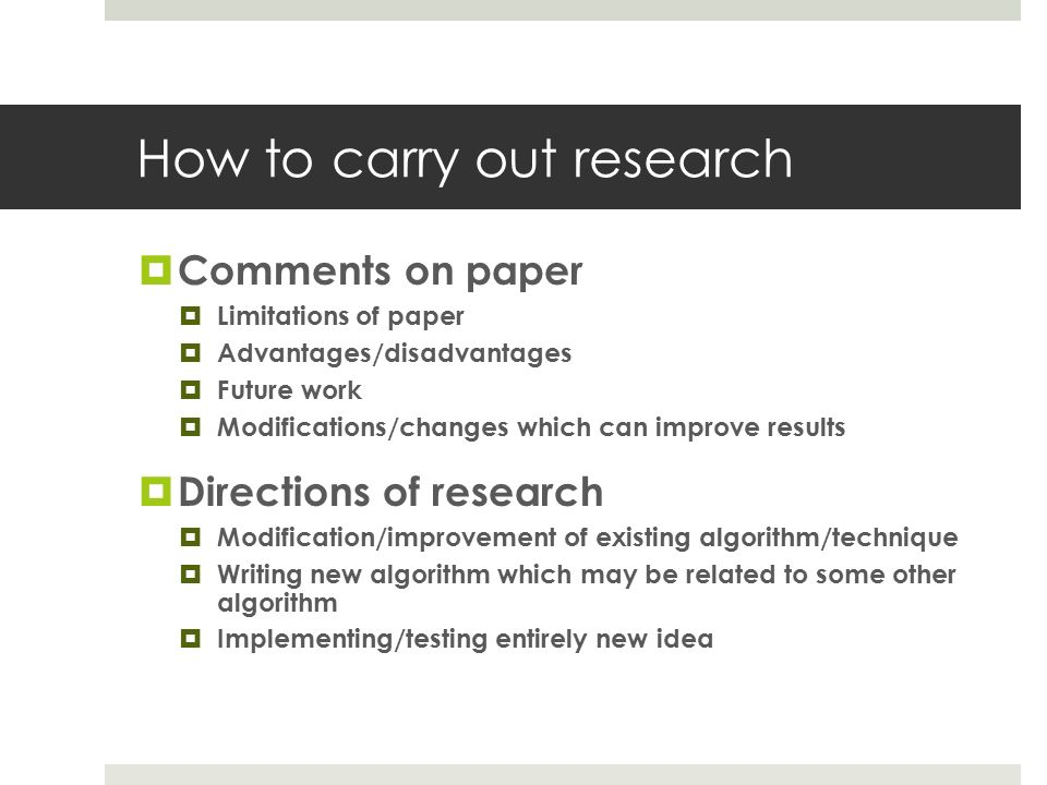 How to carry out research  Comments on paper  Limitations of paper  Advantages/disadvantages  Future work  Modifications/changes which can improve results  Directions of research  Modification/improvement of existing algorithm/technique  Writing new algorithm which may be related to some other algorithm  Implementing/testing entirely new idea