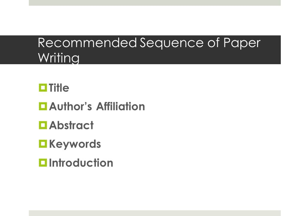 Recommended Sequence of Paper Writing  Title  Author's Affiliation  Abstract  Keywords  Introduction