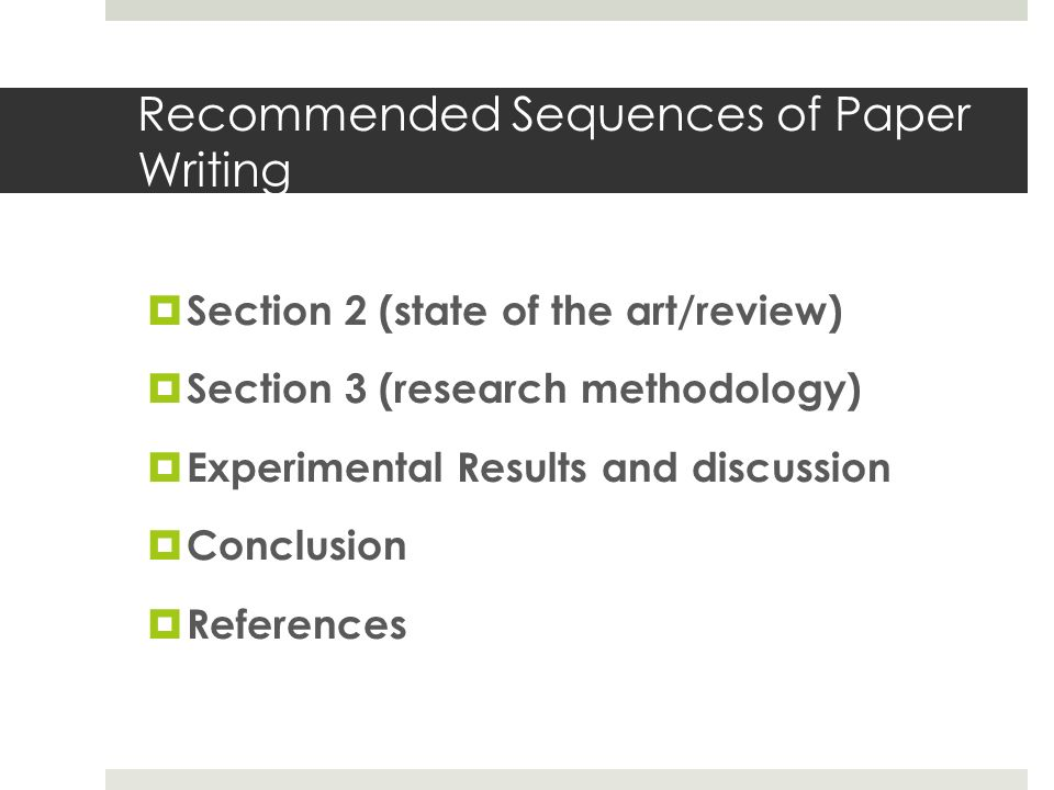 Recommended Sequences of Paper Writing  Section 2 (state of the art/review)  Section 3 (research methodology)  Experimental Results and discussion  Conclusion  References