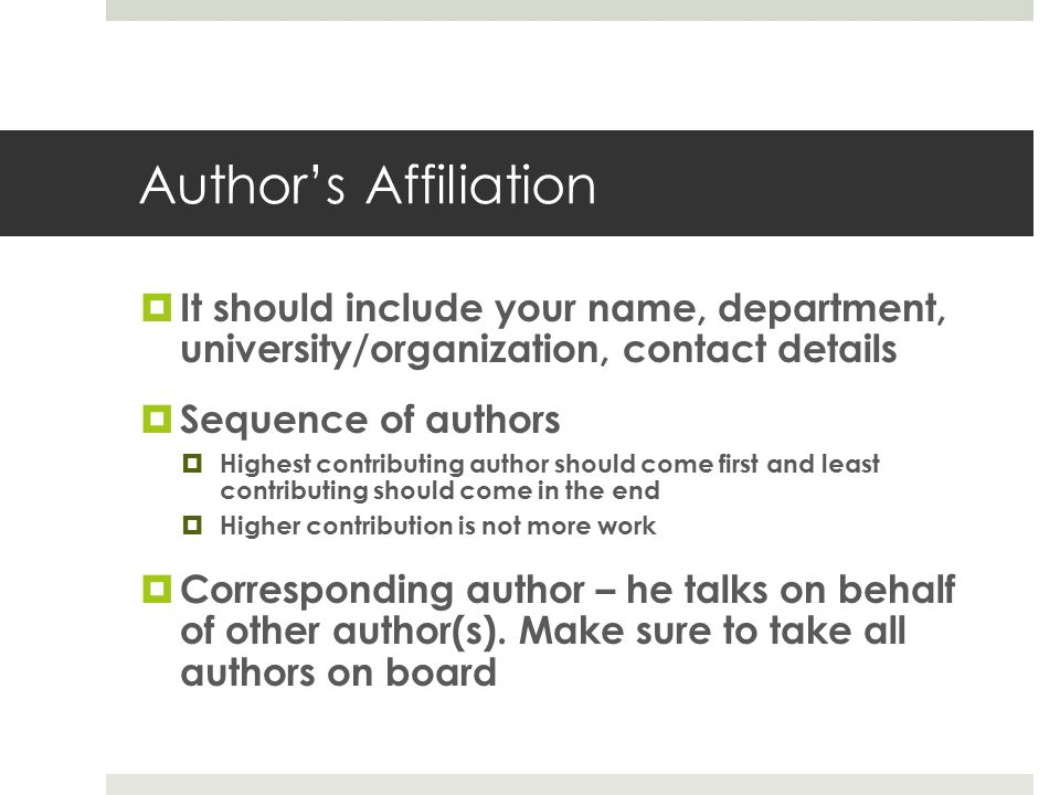 Author's Affiliation  It should include your name, department, university/organization, contact details  Sequence of authors  Highest contributing author should come first and least contributing should come in the end  Higher contribution is not more work  Corresponding author – he talks on behalf of other author(s).
