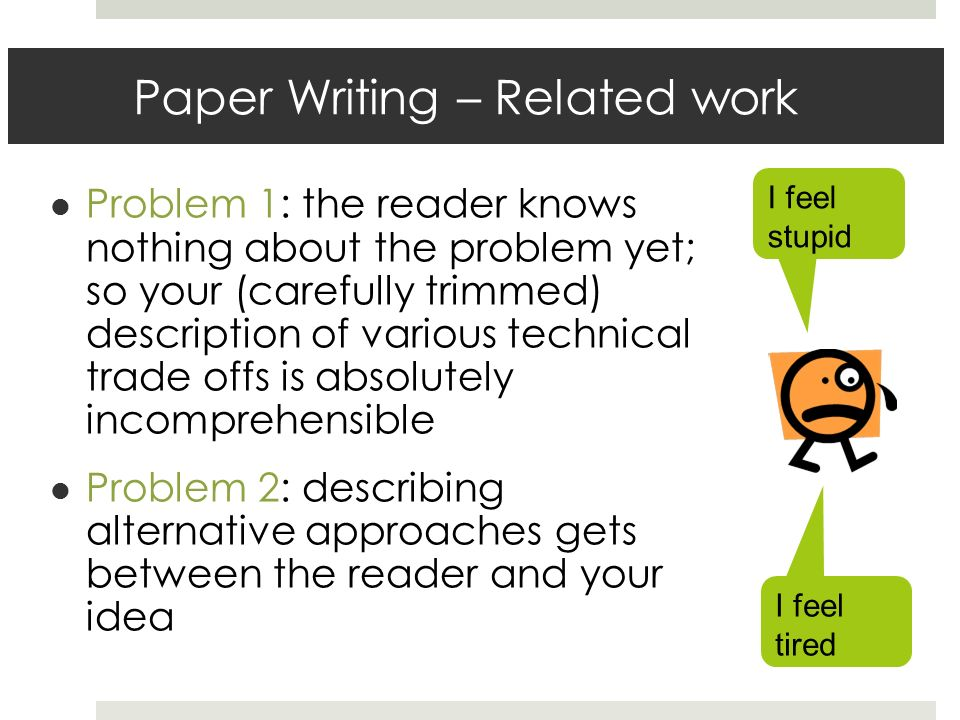 Paper Writing – Related work Problem 1: the reader knows nothing about the problem yet; so your (carefully trimmed) description of various technical trade offs is absolutely incomprehensible Problem 2: describing alternative approaches gets between the reader and your idea I feel tired I feel stupid