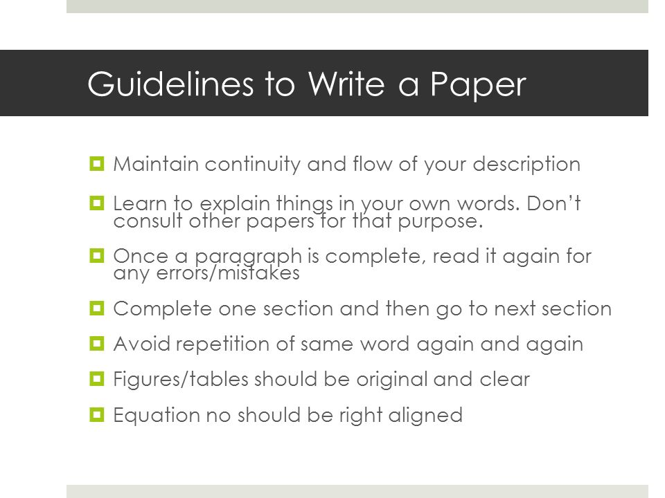 Guidelines to Write a Paper  Maintain continuity and flow of your description  Learn to explain things in your own words.