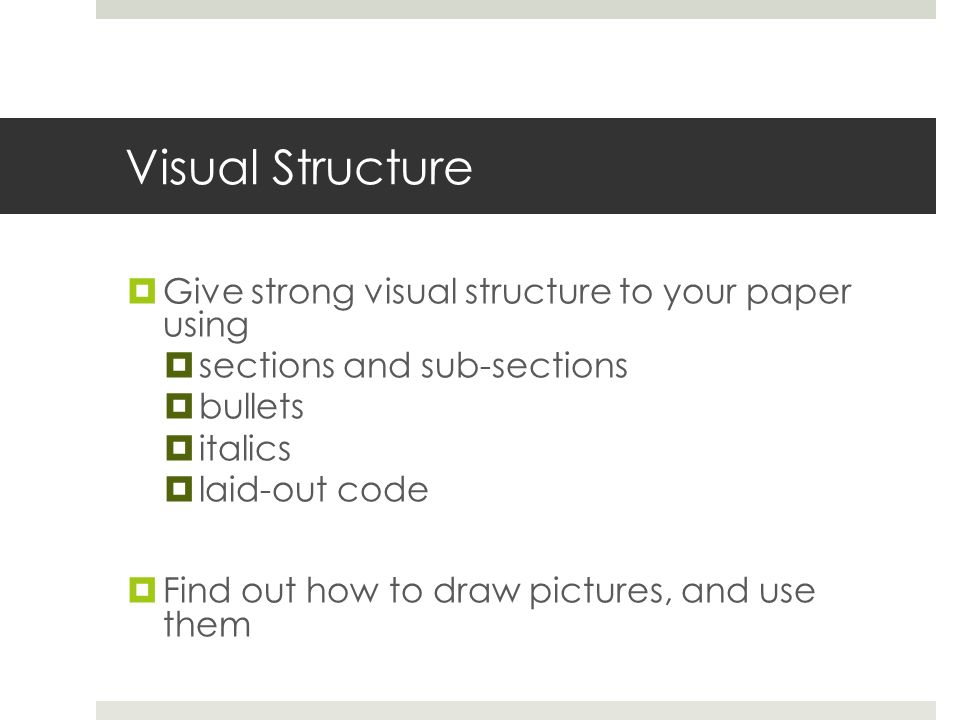 Visual Structure  Give strong visual structure to your paper using  sections and sub-sections  bullets  italics  laid-out code  Find out how to draw pictures, and use them