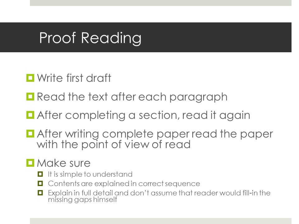 Proof Reading  Write first draft  Read the text after each paragraph  After completing a section, read it again  After writing complete paper read the paper with the point of view of read  Make sure  It is simple to understand  Contents are explained in correct sequence  Explain in full detail and don't assume that reader would fill-in the missing gaps himself