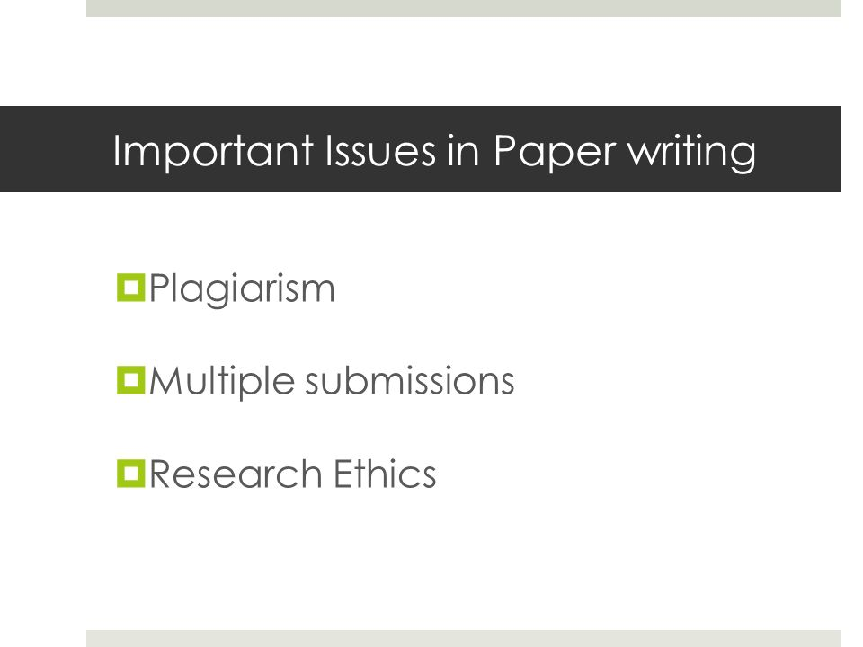 Important Issues in Paper writing  Plagiarism  Multiple submissions  Research Ethics