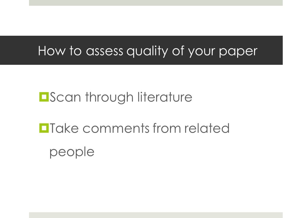 How to assess quality of your paper  Scan through literature  Take comments from related people