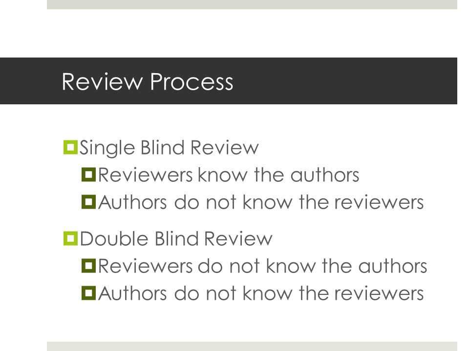 Review Process  Single Blind Review  Reviewers know the authors  Authors do not know the reviewers  Double Blind Review  Reviewers do not know the authors  Authors do not know the reviewers