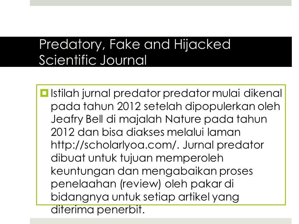 Predatory, Fake and Hijacked Scientific Journal  Istilah jurnal predator predator mulai dikenal pada tahun 2012 setelah dipopulerkan oleh Jeafry Bell di majalah Nature pada tahun 2012 dan bisa diakses melalui laman http://scholarlyoa.com/.