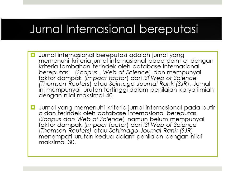  Jurnal internasional bereputasi adalah jurnal yang memenuhi kriteria jurnal internasional pada point c dengan kriteria tambahan terindek oleh database internasional bereputasi (Scopus, Web of Science) dan mempunyai faktor dampak (impact factor) dari ISI Web of Science (Thomson Reuters) atau Scimago Journal Rank (SJR).