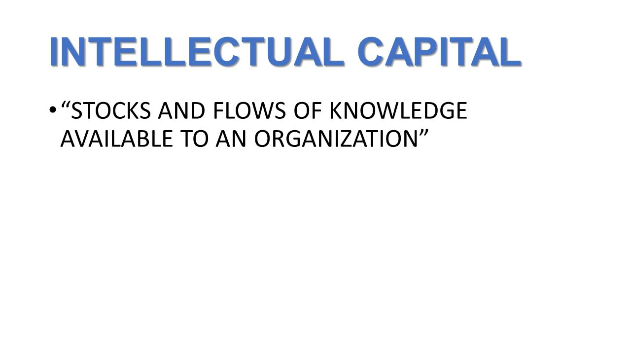 "INTELLECTUAL CAPITAL ""STOCKS AND FLOWS OF KNOWLEDGE AVAILABLE TO AN ORGANIZATION"""