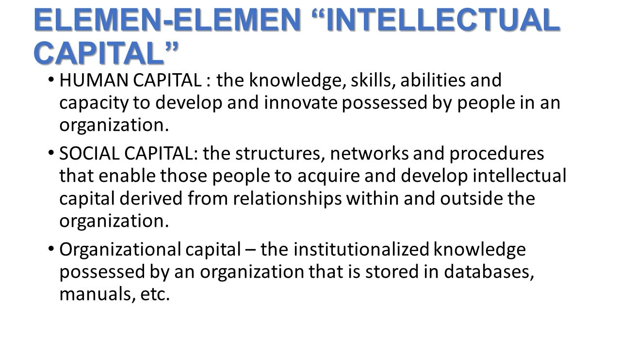 "ELEMEN-ELEMEN ""INTELLECTUAL CAPITAL"" HUMAN CAPITAL : the knowledge, skills, abilities and capacity to develop and innovate possessed by people in an o"