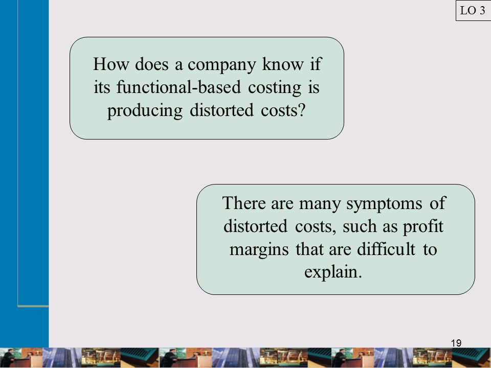 19 How does a company know if its functional-based costing is producing distorted costs.