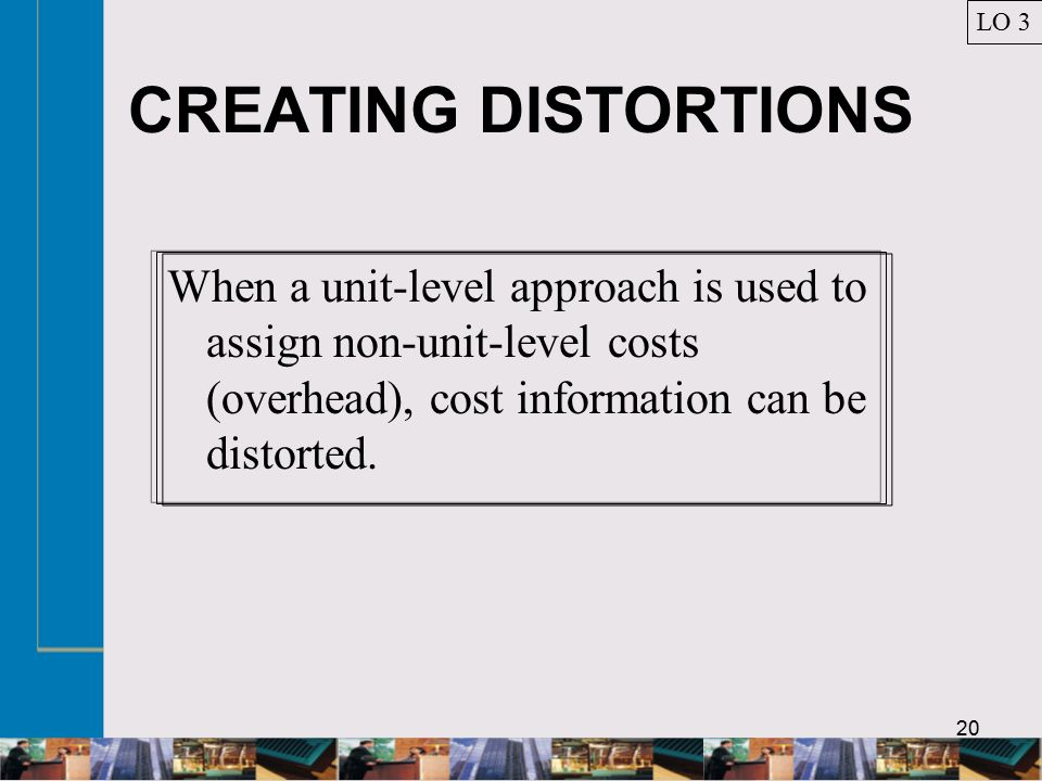 20 CREATING DISTORTIONS When a unit-level approach is used to assign non-unit-level costs (overhead), cost information can be distorted.