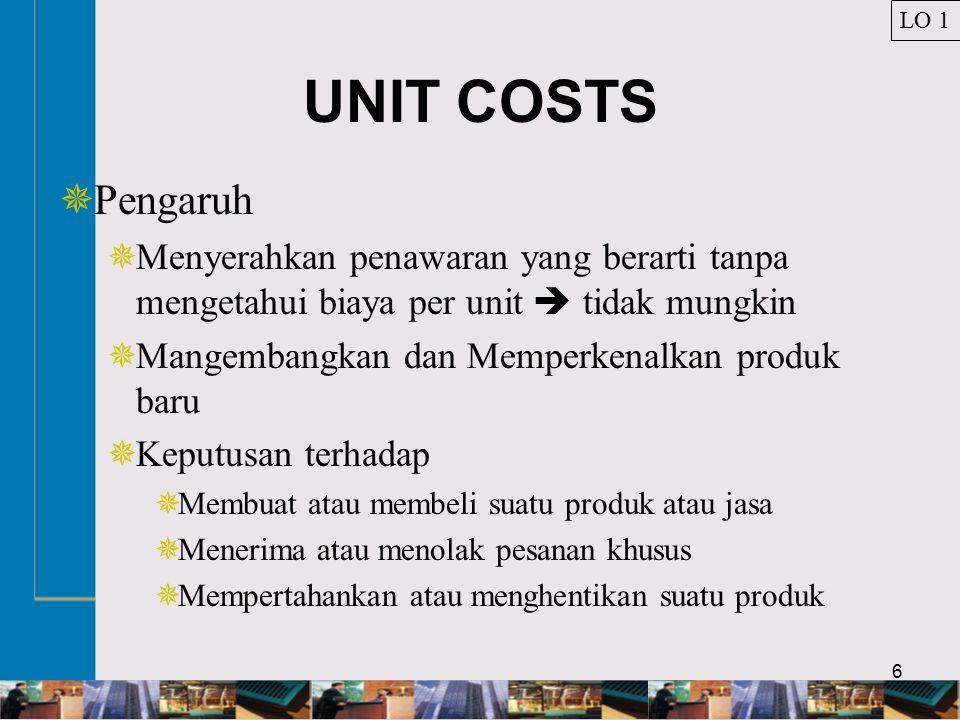 6 UNIT COSTS  Pengaruh  Menyerahkan penawaran yang berarti tanpa mengetahui biaya per unit  tidak mungkin  Mangembangkan dan Memperkenalkan produk baru  Keputusan terhadap  Membuat atau membeli suatu produk atau jasa  Menerima atau menolak pesanan khusus  Mempertahankan atau menghentikan suatu produk LO 1