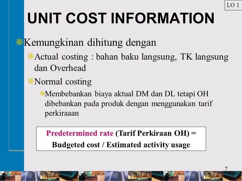 7 UNIT COST INFORMATION  Kemungkinan dihitung dengan  Actual costing : bahan baku langsung, TK langsung dan Overhead  Normal costing  Membebankan biaya aktual DM dan DL tetapi OH dibebankan pada produk dengan menggunakan tarif perkiraaan LO 1 Predetermined rate (Tarif Perkiraan OH) = Budgeted cost / Estimated activity usage